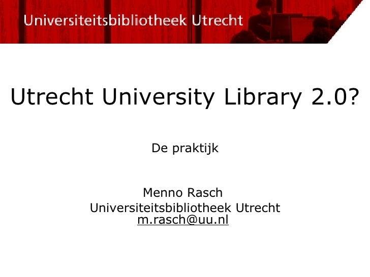 Utrecht University Library 2.0? De  praktijk Menno Rasch  Universiteitsbibliotheek Utrecht [email_address]