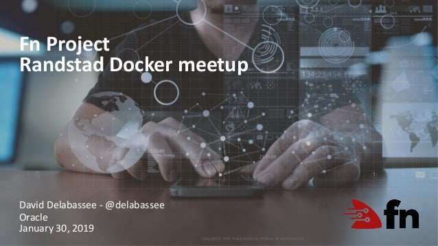 Copyright © 2019, Oracle and/or its affiliates. All rights reserved. | Fn Project Randstad Docker meetup 1 David Delabasse...
