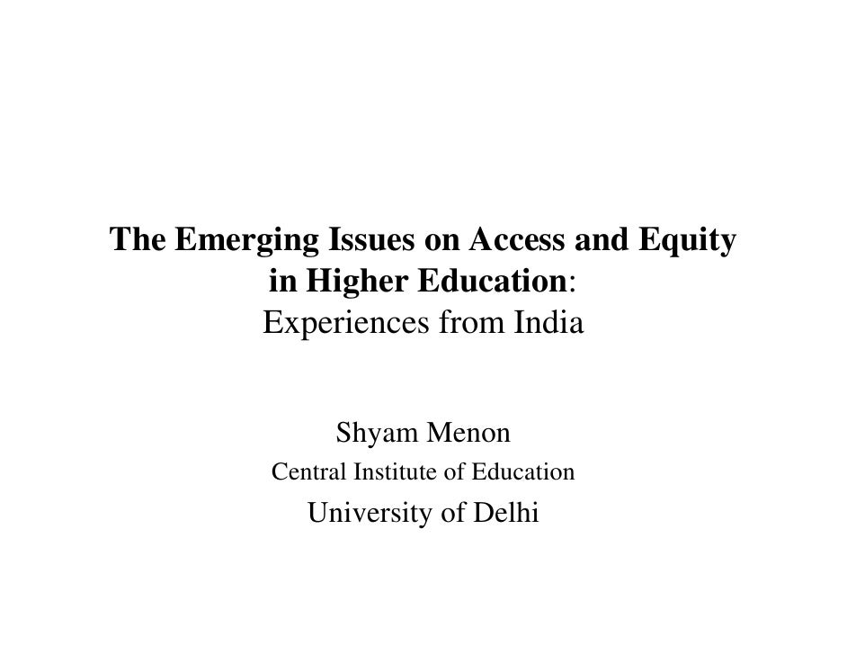 The Emerging Issues on Access and Equity         in Higher Education:        Experiences from India                Shyam M...