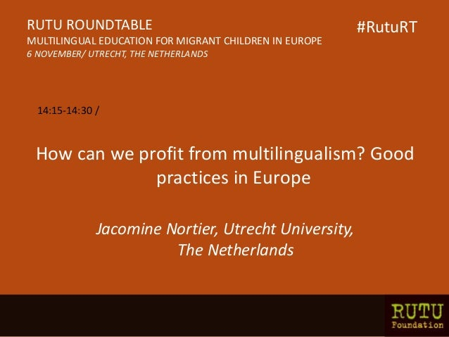 How can we profit from multilingualism? Good practices in Europe Jacomine Nortier, Utrecht University, The Netherlands RUT...