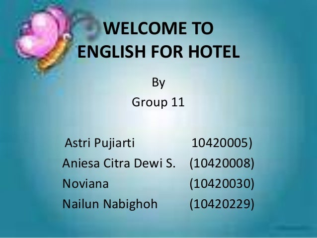 WELCOME TO ENGLISH FOR HOTEL By Group 11 Astri Pujiarti 10420005) Aniesa Citra Dewi S. (10420008) Noviana (10420030) Nailu...