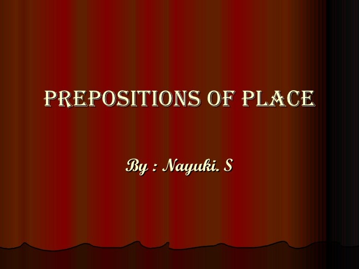 Prepositions of Place By : Nayuki. S