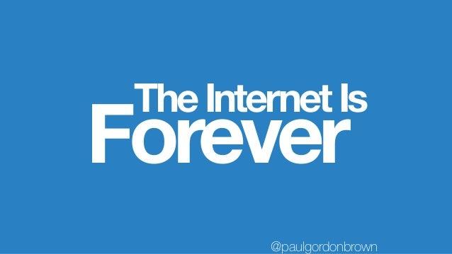 TheInternetIs Forever @paulgordonbrown