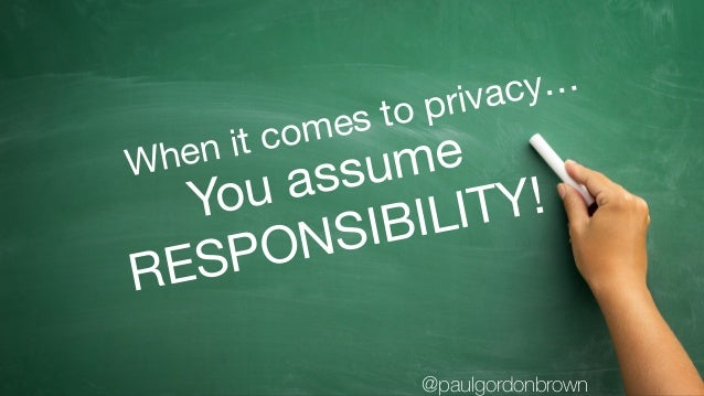 You assume  RESPONSIBILITY! When it comes to privacy… @paulgordonbrown