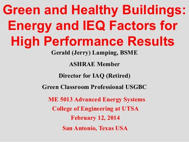 Green and Healthy Buildings: Energy and IEQ Factors for High Performance Results Gerald (Jerry) Lamping, BSME ASHRAE Membe...