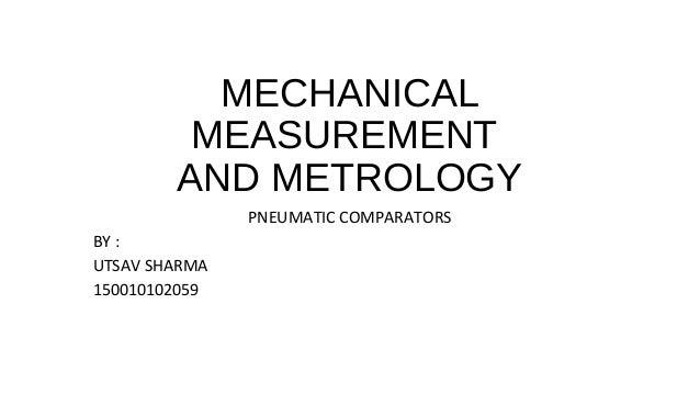 MECHANICAL MEASUREMENT AND METROLOGY PNEUMATIC COMPARATORS BY : UTSAV SHARMA 150010102059