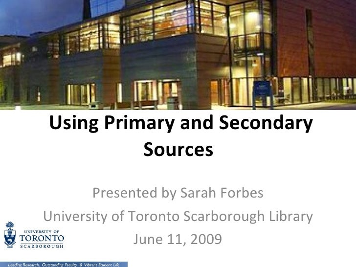 Using Primary and Secondary Sources  Presented by Sarah Forbes University of Toronto Scarborough Library June 11, 2009