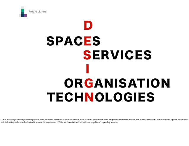 Future Library  D SPACES SERVICES I ORGANISATION TECHNOLOGIES These four design challenges are deeply linked and cannot be...