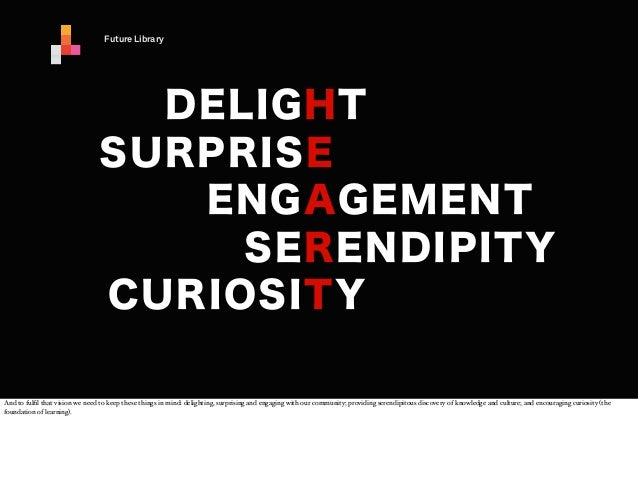 Future Library  DELIGHT SURPRISE ENGAGEMENT SERENDIPITY CURIOSITY And to fulfil that vision we need to keep these things in...