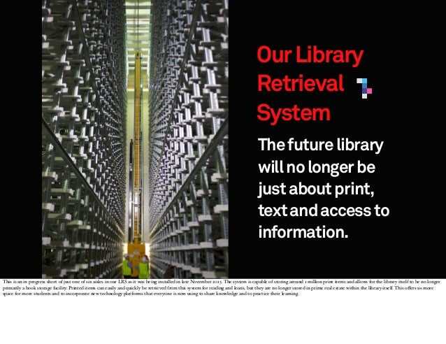 Our Library Retrieval System The future library will no longer be just about print, text and access to information. This i...