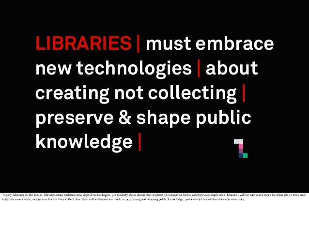 LIBRARIES | must embrace new technologies | about creating not collecting | preserve & shape public knowledge | To stay re...