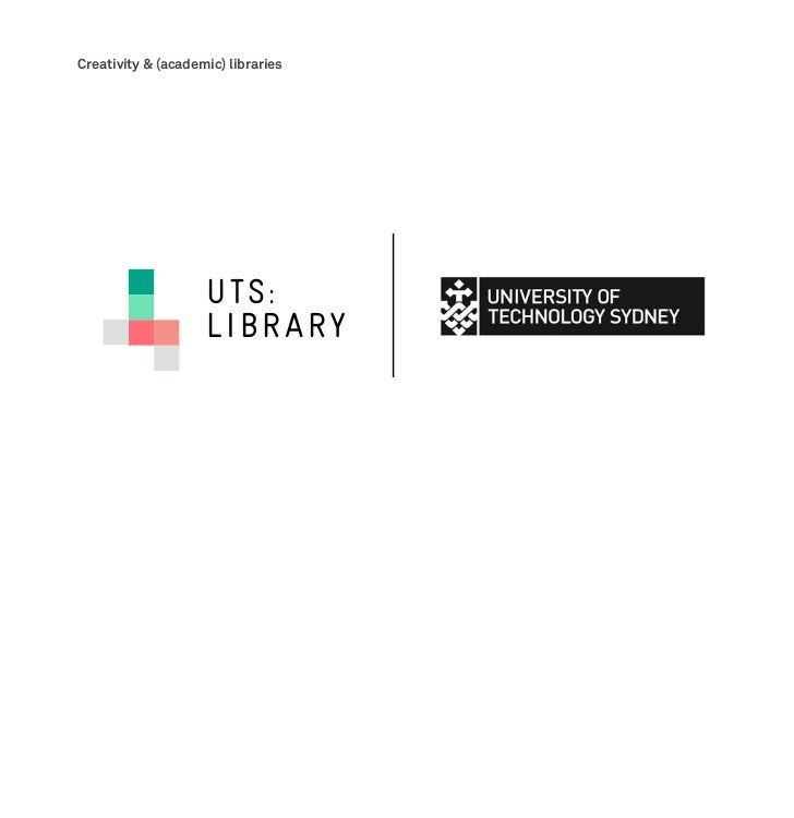 Creativity & (academic) libraries                    UTS:                    LIBRARY