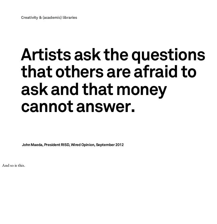Creativity & (academic) libraries            Artists ask the questions            that others are afraid to            ask...
