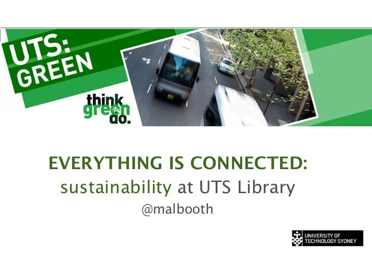 EVERYTHING IS CONNECTED: sustainability at UTS Library          @malbooth