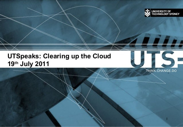 UTSpeaks: Clearing up the Cloud 19th July 2011 THINK.CHANGE.DO 1
