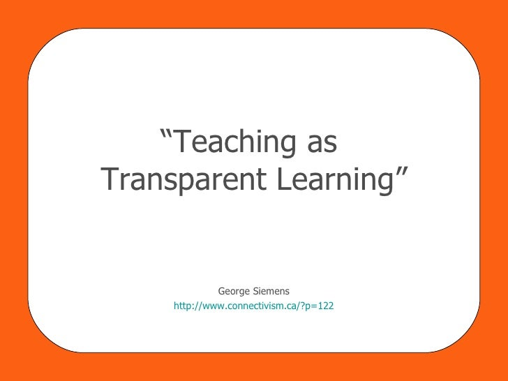 """ Teaching as  Transparent Learning"" George Siemens http:// www.connectivism.ca/?p =122"