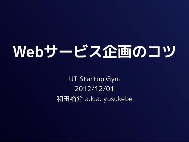 Webサービス企画のコツ     UT Startup Gym      2012/12/01   和田裕介 a.k.a. yusukebe
