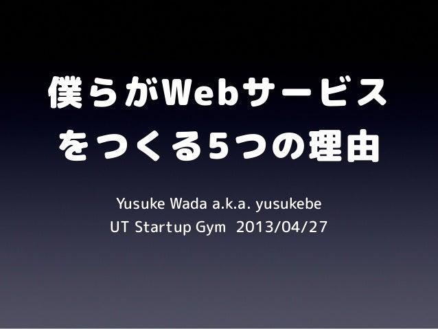 僕らがWebサービスをつくる5つの理由Yusuke Wada a.k.a. yusukebeUT Startup Gym 2013/04/27