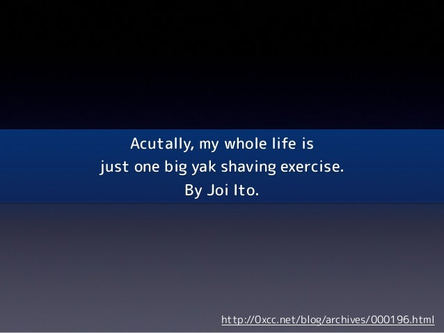 Acutally, my whole life isjust one big yak shaving exercise.By Joi Ito.http://0xcc.net/blog/archives/000196.html
