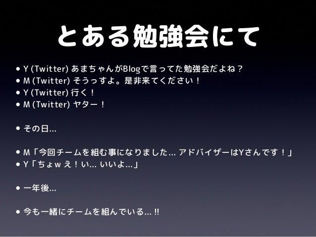 とある勉強会にて•Y (Twitter) あまちゃんがBlogで言ってた勉強会だよね?•M (Twitter) そうっすよ。是非来てください!•Y (Twitter) 行く!•M (Twitter) ヤター!•その日...•M「今回チームを組む...