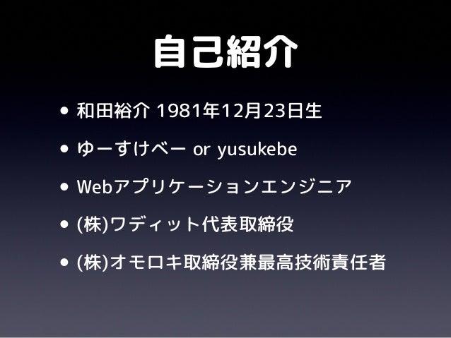 自己紹介•和田裕介 1981年12月23日生•ゆーすけべー or yusukebe•Webアプリケーションエンジニア•(株)ワディット代表取締役•(株)オモロキ取締役兼最高技術責任者