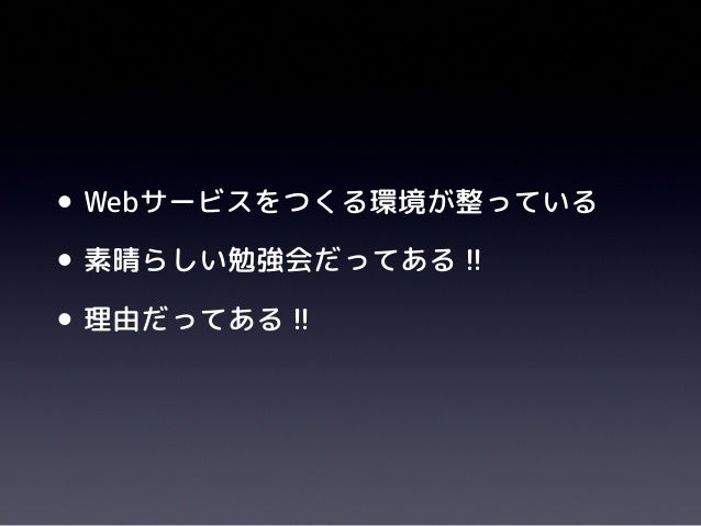 •Webサービスをつくる環境が整っている•素晴らしい勉強会だってある !!•理由だってある !!
