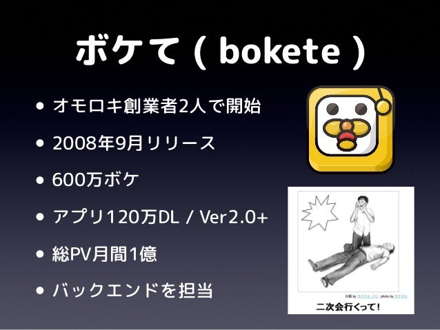 ボケて ( bokete )•オモロキ創業者2人で開始•2008年9月リリース•600万ボケ•アプリ120万DL / Ver2.0+•総PV月間1億•バックエンドを担当
