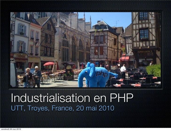 Industrialisation en PHP         UTT, Troyes, France, 20 mai 2010vendredi 28 mai 2010