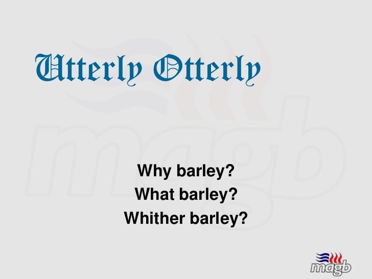 Utterly Otterly      Why barley?      What barley?     Whither barley?