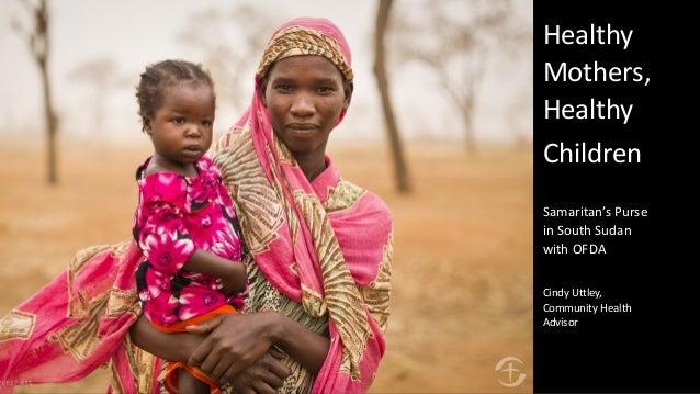 Healthy Mothers, Healthy Children Samaritan's Purse in South Sudan with OFDA Cindy Uttley, Community Health Advisor