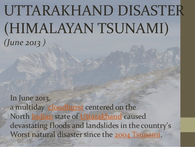 UTTARAKHAND DISASTER (HIMALAYAN TSUNAMI) (June 2013 )  In June 2013, a multiday cloudburst centered on the North Indian st...