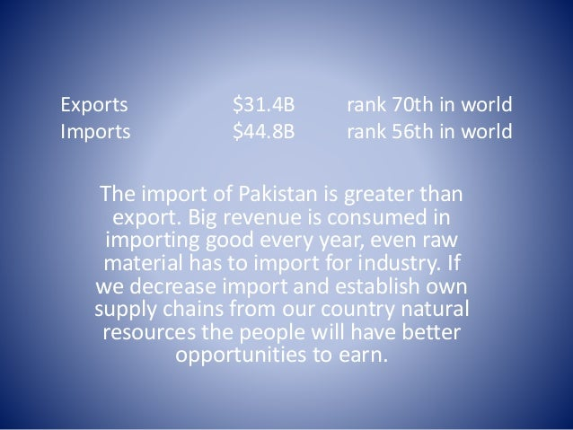 imports of pakistan The economy of pakistan is the 47th largest in the world in nominal terms and 27th largest in the world in terms of purchasing power parity (ppp) pakistan has a semi-industrialized economy, [11] [12] [13] which mainly encompasses textiles , chemicals , food processing , agriculture and other industries.