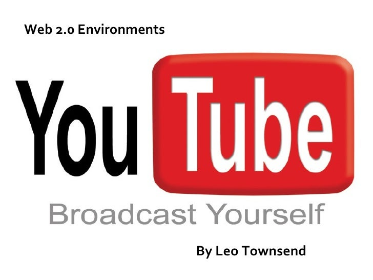 <ul><li>former  employees created YouTube in February 2005 </li></ul>By Leo Townsend Web 2.0 Environments