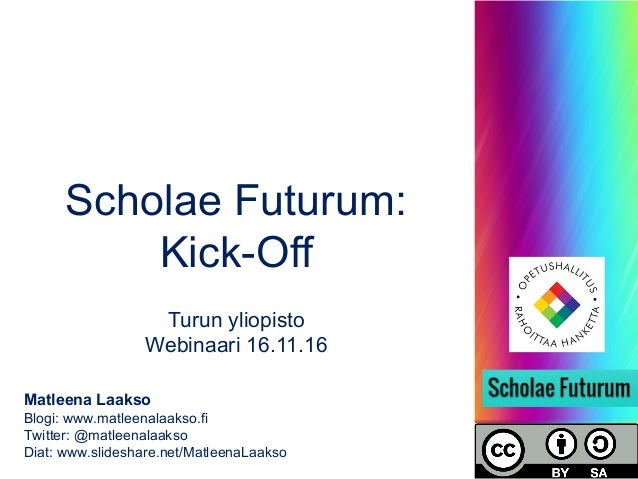 Scholae Futurum: Kick-Off Turun yliopisto Webinaari 16.11.16 Matleena Laakso Blogi: www.matleenalaakso.fi Twitter: @matlee...