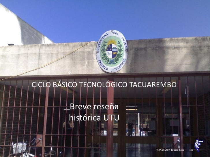 CICLO BÁSICO TECNOLÓGICO TACUAREMBO          Breve reseña         histórica UTU                                PARA SEGUIR...