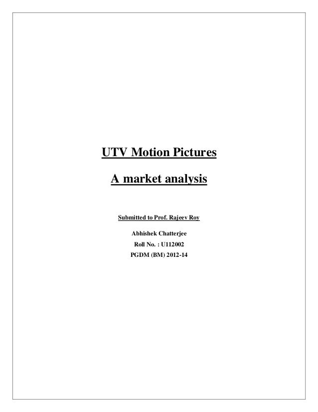 UTV Motion Pictures A market analysis  Submitted to Prof. Rajeev Roy      Abhishek Chatterjee       Roll No. : U112002    ...