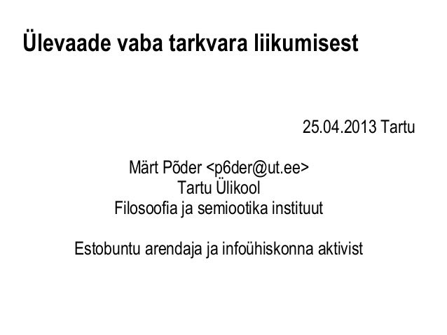 Ülevaade vaba tarkvara liikumisest25.04.2013 TartuMärt Põder <p6der@ut.ee>Tartu ÜlikoolFilosoofia ja semiootika instituutE...