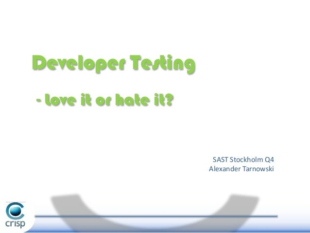 Developer Testing - Love it or hate it?  SAST Stockholm Q4 Alexander Tarnowski