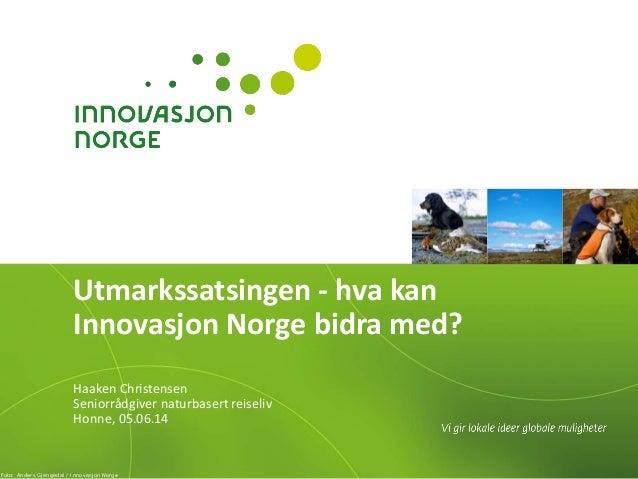 Utmarkssatsingen - hva kan Innovasjon Norge bidra med? Haaken Christensen Seniorrådgiver naturbasert reiseliv Honne, 05.06...