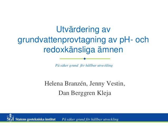 Utvärdering av grundvattenprovtagning av pH- och redoxkänsliga ämnen På säker grund för hållbar utveckling  Helena Branzén...
