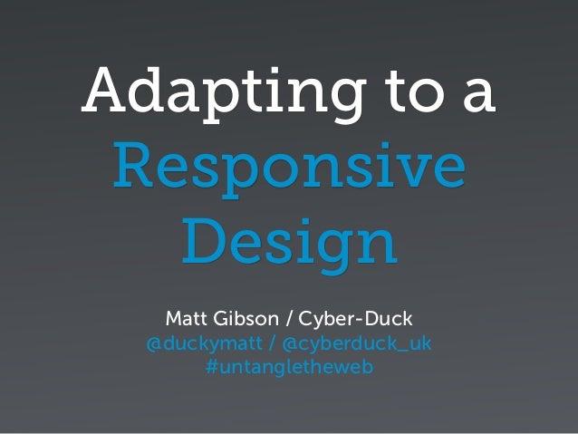 Adapting to a Responsive Design Matt Gibson / Cyber-Duck @duckymatt / @cyberduck_uk #untangletheweb