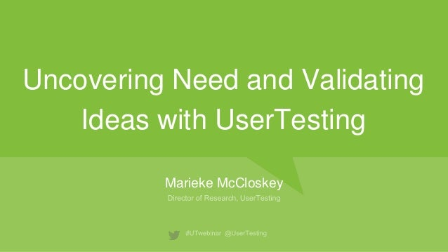 Uncovering Need and Validating Ideas with UserTesting Marieke McCloskey