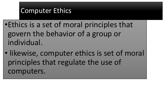 Computer Ethics •Ethics is a set of moral principles that govern the behavior of a group or individual. • likewise, comput...