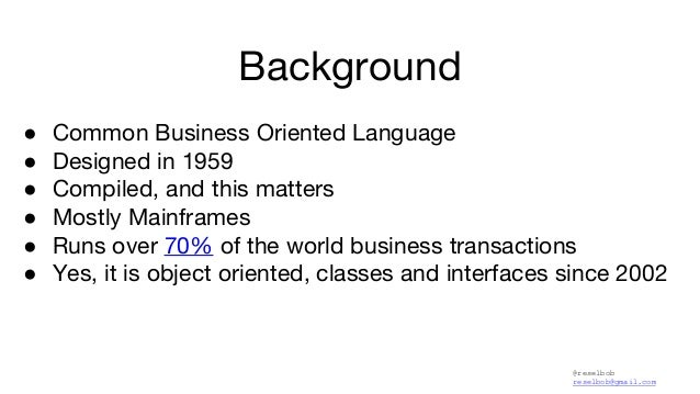 @reselbob reselbob@gmail.com Background ● Common Business Oriented Language ● Designed in 1959 ● Compiled, and this matter...