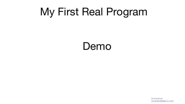 @reselbob reselbob@gmail.com My First Real Program Demo