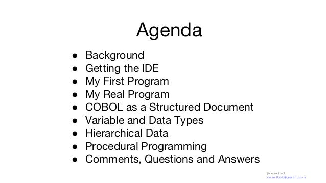 @reselbob reselbob@gmail.com Agenda ● Background ● Getting the IDE ● My First Program ● My Real Program ● COBOL as a Struc...