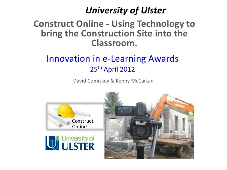 University of UlsterConstruct Online - Using Technology to bring the Construction Site into the             Classroom.   I...