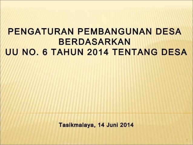 1 PENGATURAN PEMBANGUNAN DESA BERDASARKAN UU NO. 6 TAHUN 2014 TENTANG DESA Tasikmalaya, 14 Juni 2014