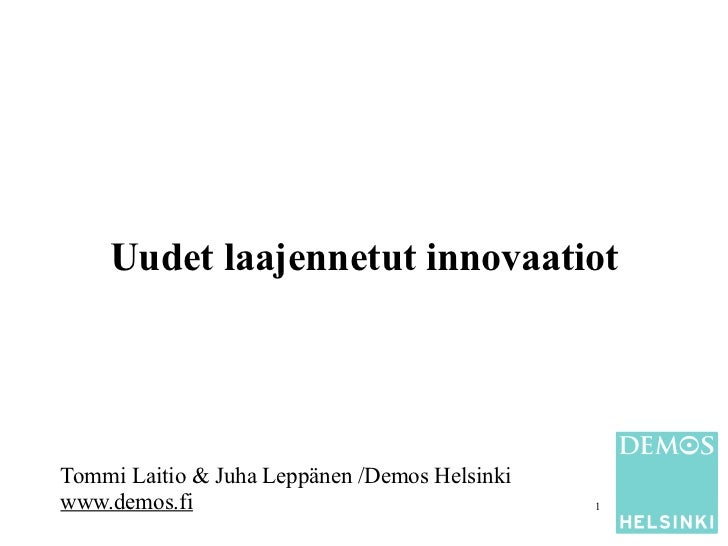 Uudet laajennetut innovaatiotTommi Laitio & Juha Leppänen /Demos Helsinkiwww.demos.fi                                   1