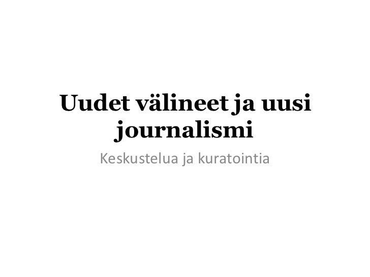 Uudet välineet ja uusi    journalismi   Keskustelua ja kuratointia